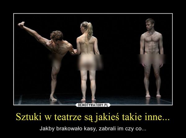 Sztuki w teatrze są jakieś takie inne... – Jakby brakowało kasy, zabrali im czy co...