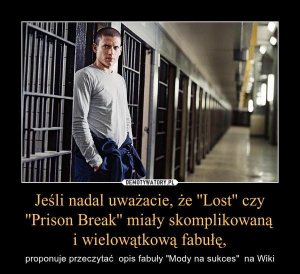 """Jeśli nadal uważacie, że ''Lost'' czy ''Prison Break'' miały skomplikowanąi wielowątkową fabułę, – proponuje przeczytać  opis fabuły """"Mody na sukces""""  na Wiki"""