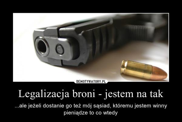 Legalizacja broni - jestem na tak – ...ale jeżeli dostanie go też mój sąsiad, któremu jestem winny pieniądze to co wtedy