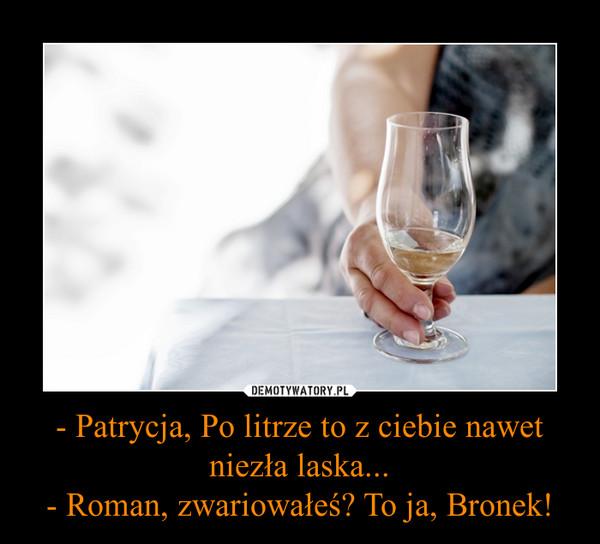 - Patrycja, Po litrze to z ciebie nawet niezła laska...- Roman, zwariowałeś? To ja, Bronek! –