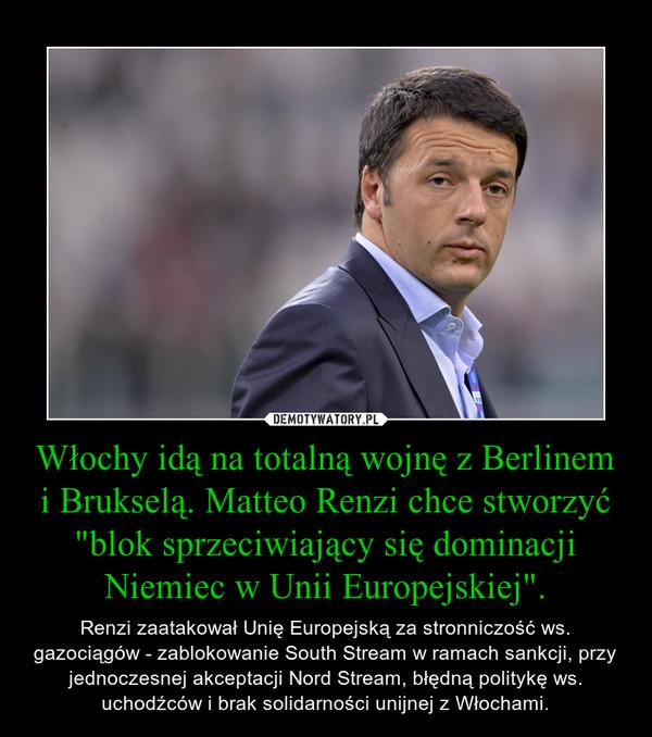 """Włochy idą na totalną wojnę z Berlinem i Brukselą. Matteo Renzi chce stworzyć """"blok sprzeciwiający się dominacji Niemiec w Unii Europejskiej"""". – Renzi zaatakował Unię Europejską za stronniczość ws. gazociągów - zablokowanie South Stream w ramach sankcji, przy jednoczesnej akceptacji Nord Stream, błędną politykę ws. uchodźców i brak solidarności unijnej z Włochami."""