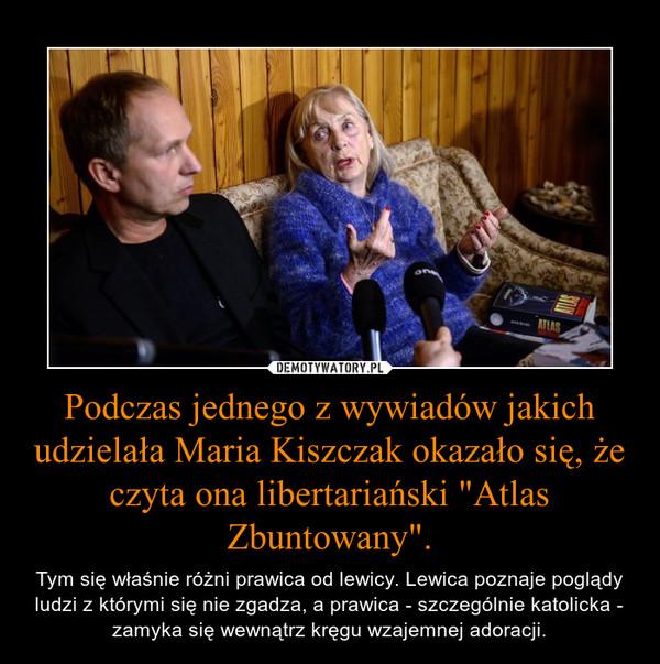 """Podczas jednego z wywiadów jakich udzielała Maria Kiszczak okazało się, że czyta ona libertariański """"Atlas Zbuntowany"""". – Tym się właśnie różni prawica od lewicy. Lewica poznaje poglądy ludzi z którymi się nie zgadza, a prawica - szczególnie katolicka - zamyka się wewnątrz kręgu wzajemnej adoracji."""