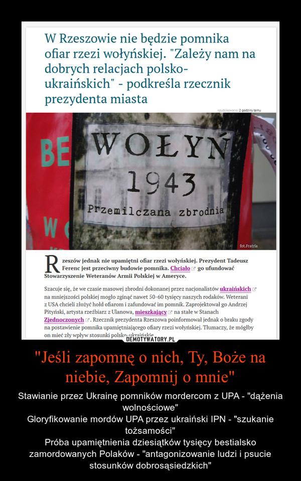 """""""Jeśli zapomnę o nich, Ty, Boże na niebie, Zapomnij o mnie"""" – Stawianie przez Ukrainę pomników mordercom z UPA - """"dążenia wolnościowe""""Gloryfikowanie mordów UPA przez ukraiński IPN - """"szukanie tożsamości""""Próba upamiętnienia dziesiątków tysięcy bestialsko zamordowanych Polaków - """"antagonizowanie ludzi i psucie stosunków dobrosąsiedzkich"""""""