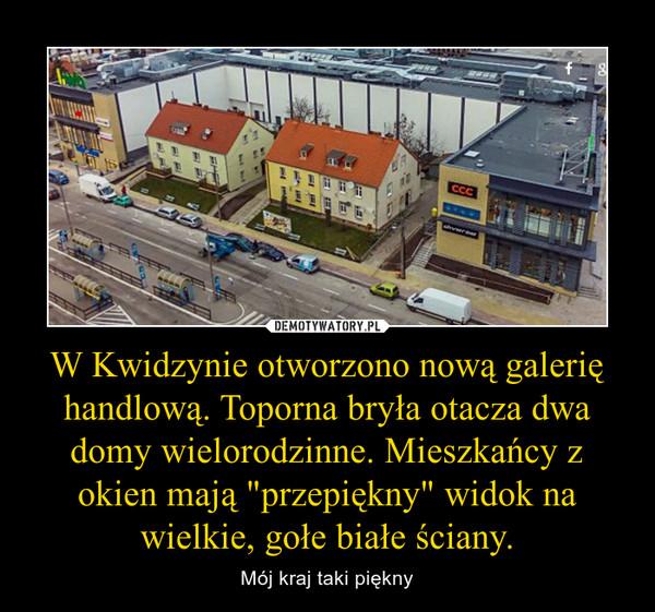 """W Kwidzynie otworzono nową galerię handlową. Toporna bryła otacza dwa domy wielorodzinne. Mieszkańcy z okien mają """"przepiękny"""" widok na wielkie, gołe białe ściany. – Mój kraj taki piękny"""