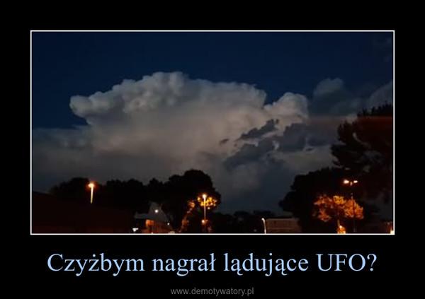 Czyżbym nagrał lądujące UFO? –