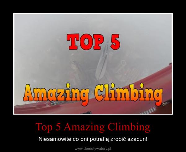 Top 5 Amazing Climbing – Niesamowite co oni potrafią zrobić szacun!