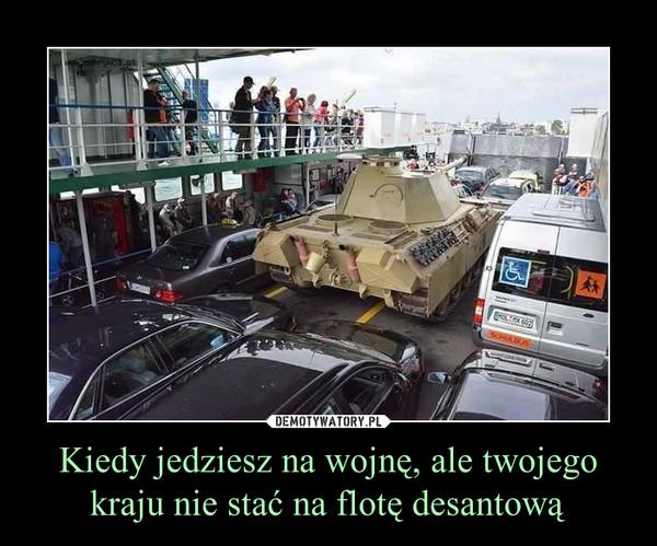 Kiedy jedziesz na wojnę, ale twojego kraju nie stać na flotę desantową –
