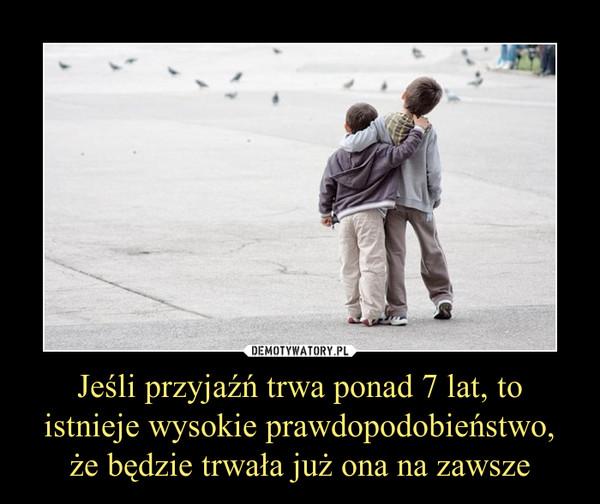 Jeśli przyjaźń trwa ponad 7 lat, to istnieje wysokie prawdopodobieństwo, że będzie trwała już ona na zawsze –
