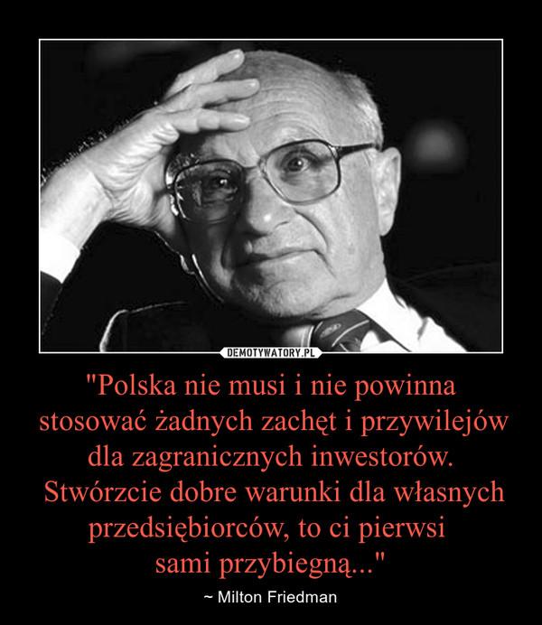 """""""Polska nie musi i nie powinna stosować żadnych zachęt i przywilejów dla zagranicznych inwestorów. Stwórzcie dobre warunki dla własnych przedsiębiorców, to ci pierwsi sami przybiegną..."""" – ~ Milton Friedman"""