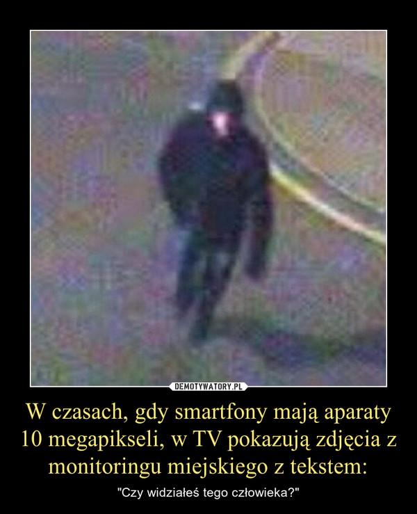 """W czasach, gdy smartfony mają aparaty 10 megapikseli, w TV pokazują zdjęcia z monitoringu miejskiego z tekstem: – """"Czy widziałeś tego człowieka?"""""""