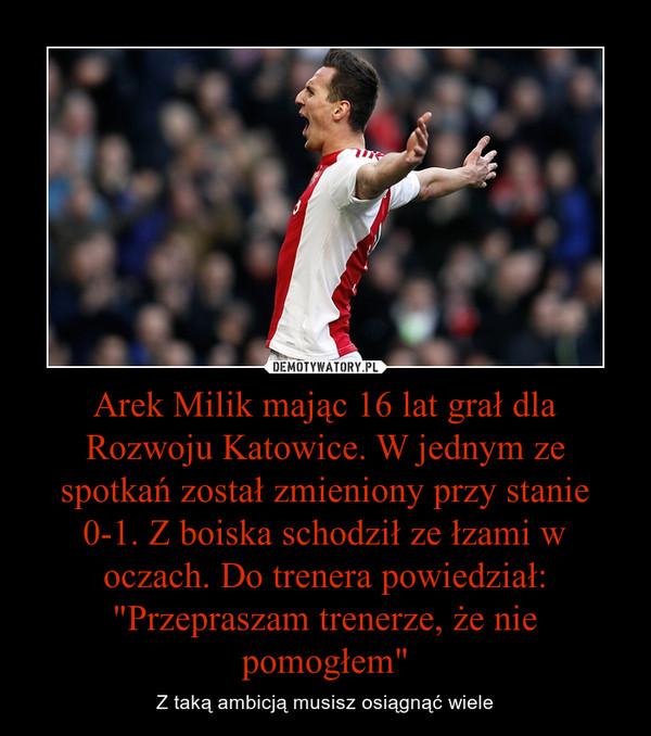 """Arek Milik mając 16 lat grał dla Rozwoju Katowice. W jednym ze spotkań został zmieniony przy stanie 0-1. Z boiska schodził ze łzami w oczach. Do trenera powiedział: """"Przepraszam trenerze, że nie pomogłem"""" – Z taką ambicją musisz osiągnąć wiele"""