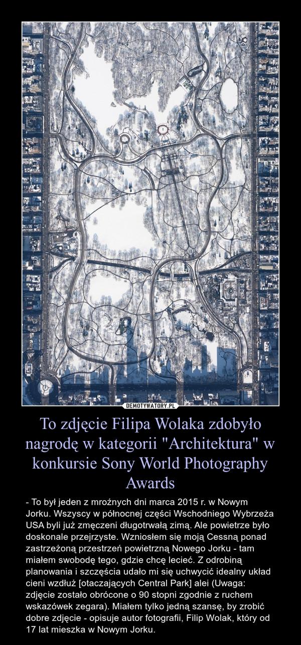 """To zdjęcie Filipa Wolaka zdobyło nagrodę w kategorii """"Architektura"""" w konkursie Sony World Photography Awards – - To był jeden z mroźnych dni marca 2015 r. w Nowym Jorku. Wszyscy w północnej części Wschodniego Wybrzeża USA byli już zmęczeni długotrwałą zimą. Ale powietrze było doskonale przejrzyste. Wzniosłem się moją Cessną ponad zastrzeżoną przestrzeń powietrzną Nowego Jorku - tam miałem swobodę tego, gdzie chcę lecieć. Z odrobiną planowania i szczęścia udało mi się uchwycić idealny układ cieni wzdłuż [otaczających Central Park] alei (Uwaga: zdjęcie zostało obrócone o 90 stopni zgodnie z ruchem wskazówek zegara). Miałem tylko jedną szansę, by zrobić dobre zdjęcie - opisuje autor fotografii, Filip Wolak, który od 17 lat mieszka w Nowym Jorku."""