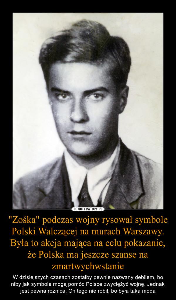 """""""Zośka"""" podczas wojny rysował symbole Polski Walczącej na murach Warszawy. Była to akcja mająca na celu pokazanie, że Polska ma jeszcze szanse na zmartwychwstanie – W dzisiejszych czasach zostałby pewnie nazwany debilem, bo niby jak symbole mogą pomóc Polsce zwyciężyć wojnę. Jednak jest pewna różnica. On tego nie robił, bo była taka moda"""