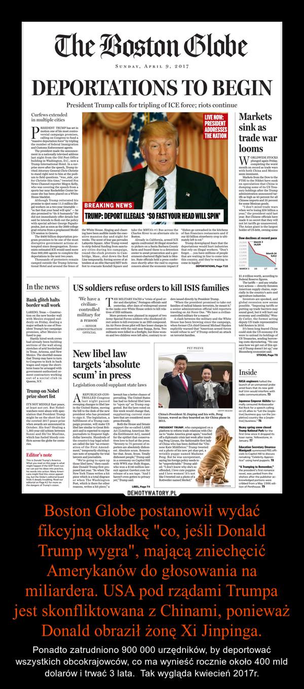 """Boston Globe postanowił wydać fikcyjną okładkę """"co, jeśli Donald Trump wygra"""", mającą zniechęcić Amerykanów do głosowania na miliardera. USA pod rządami Trumpa jest skonfliktowana z Chinami, ponieważ Donald obraził żonę Xi Jinpinga. – Ponadto zatrudniono 900 000 urzędników, by deportować wszystkich obcokrajowców, co ma wynieść rocznie około 400 mld dolarów i trwać 3 lata.  Tak wygląda kwiecień 2017r."""