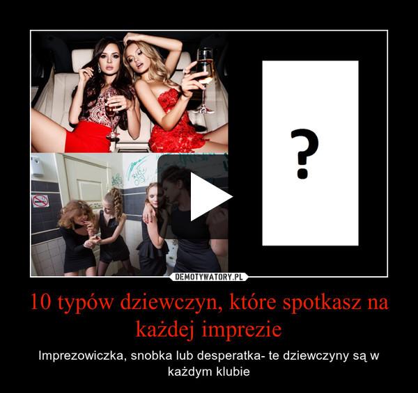 10 typów dziewczyn, które spotkasz na każdej imprezie – Imprezowiczka, snobka lub desperatka- te dziewczyny są w każdym klubie