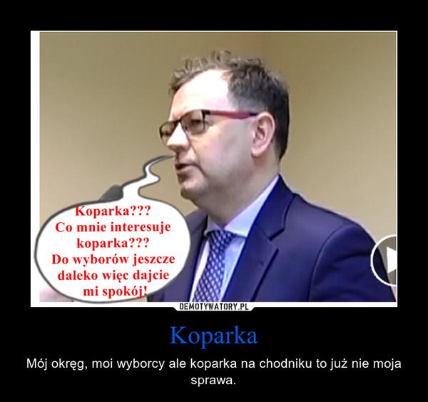 Koparka – Mój okręg, moi wyborcy ale koparka na chodniku to już nie moja sprawa.
