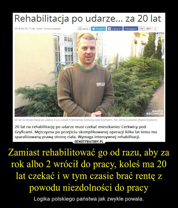 Zamiast rehabilitować go od razu, aby za rok albo 2 wrócił do pracy, koleś ma 20 lat czekać i w tym czasie brać rentę z powodu niezdolności do pracy – Logika polskiego państwa jak zwykle powala.