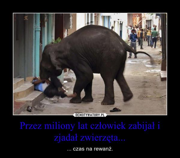 Przez miliony lat człowiek zabijał i zjadał zwierzęta... – ... czas na rewanż.