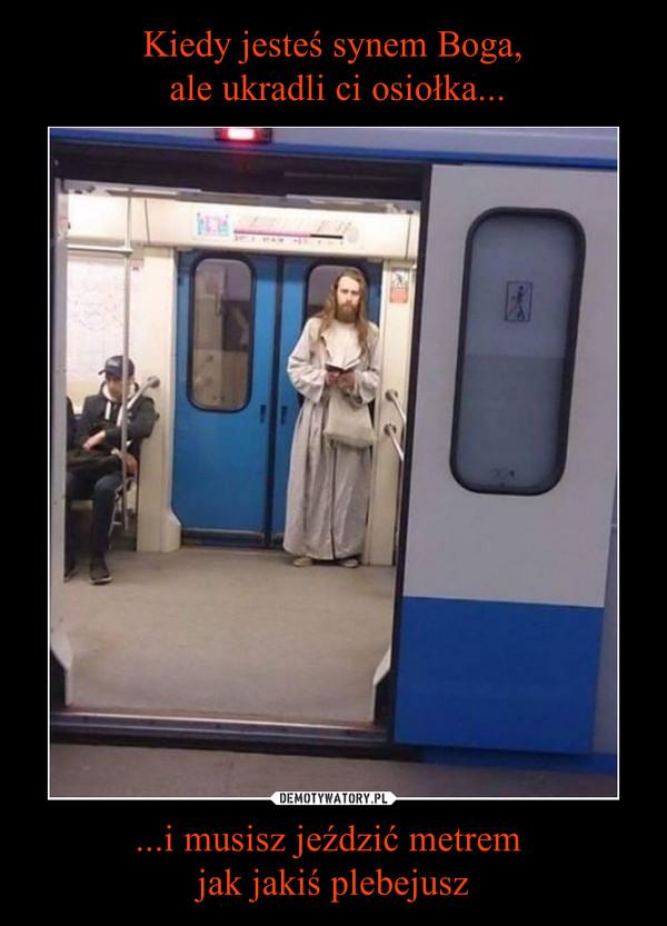 ...i musisz jeździć metrem jak jakiś plebejusz –