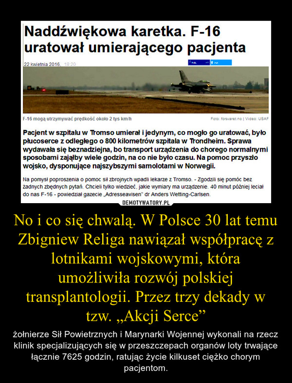 """No i co się chwalą. W Polsce 30 lat temu Zbigniew Religa nawiązał współpracę z lotnikami wojskowymi, która umożliwiła rozwój polskiej transplantologii. Przez trzy dekady w tzw. """"Akcji Serce"""" – żołnierze Sił Powietrznych i Marynarki Wojennej wykonali na rzecz klinik specjalizujących się w przeszczepach organów loty trwające łącznie 7625 godzin, ratując życie kilkuset ciężko chorym pacjentom."""