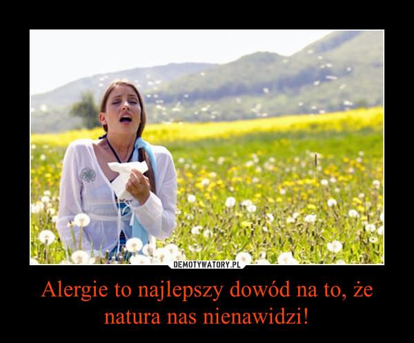 Alergie to najlepszy dowód na to, że natura nas nienawidzi! –