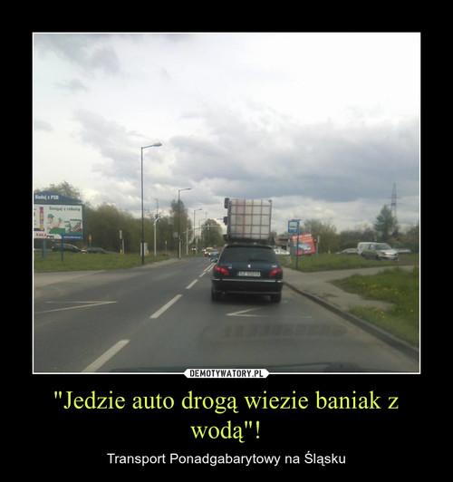 """""""Jedzie auto drogą wiezie baniak z wodą""""!"""