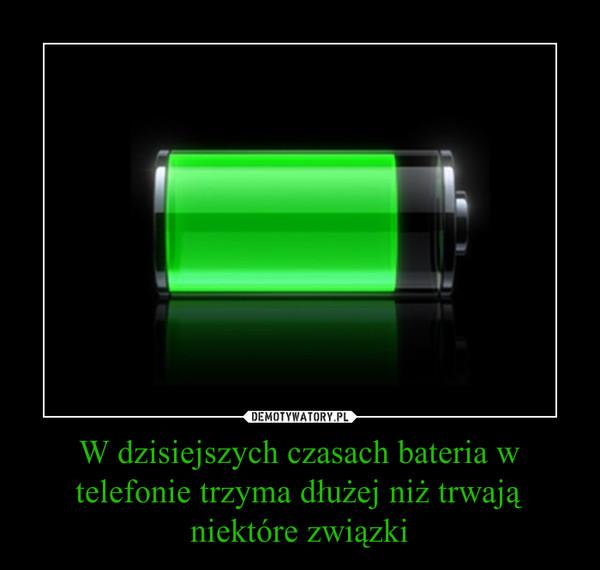 W dzisiejszych czasach bateria w telefonie trzyma dłużej niż trwają niektóre związki –