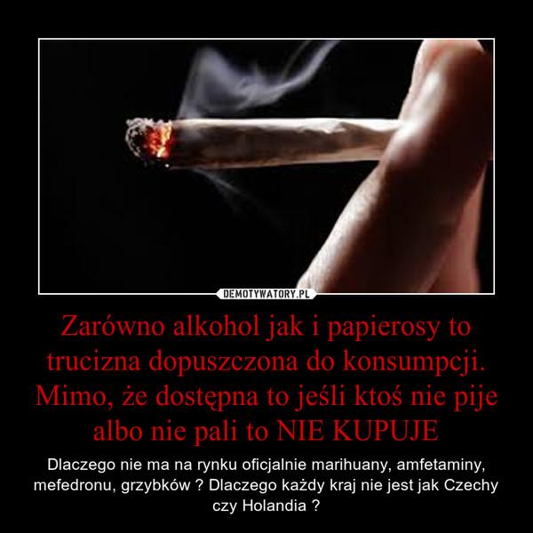 Zarówno alkohol jak i papierosy to trucizna dopuszczona do konsumpcji. Mimo, że dostępna to jeśli ktoś nie pije albo nie pali to NIE KUPUJE – Dlaczego nie ma na rynku oficjalnie marihuany, amfetaminy, mefedronu, grzybków ? Dlaczego każdy kraj nie jest jak Czechy czy Holandia ?