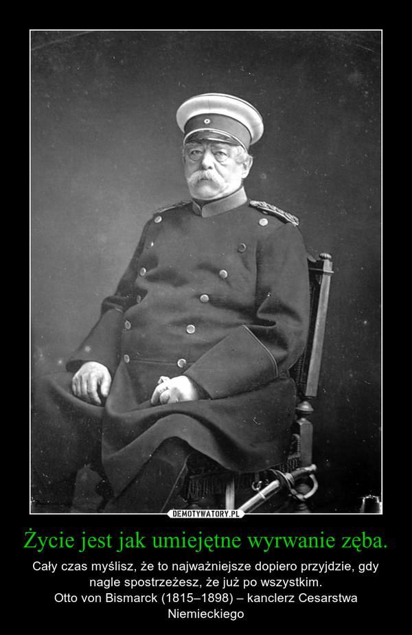 Życie jest jak umiejętne wyrwanie zęba. – Cały czas myślisz, że to najważniejsze dopiero przyjdzie, gdy nagle spostrzeżesz, że już po wszystkim.Otto von Bismarck (1815–1898) – kanclerz Cesarstwa Niemieckiego