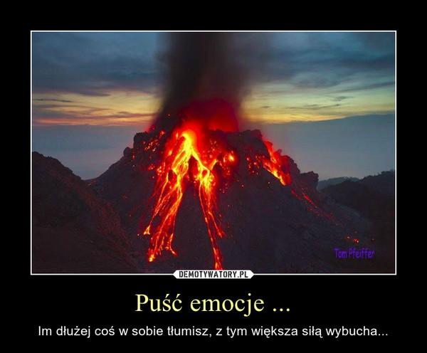 Puść emocje ... – Im dłużej coś w sobie tłumisz, z tym większa siłą wybucha...