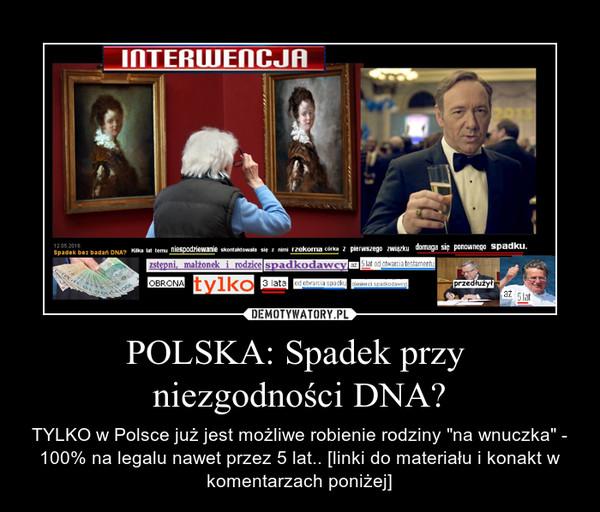 """POLSKA: Spadek przy  niezgodności DNA? – TYLKO w Polsce już jest możliwe robienie rodziny """"na wnuczka"""" - 100% na legalu nawet przez 5 lat.. [linki do materiału i konakt w komentarzach poniżej]"""