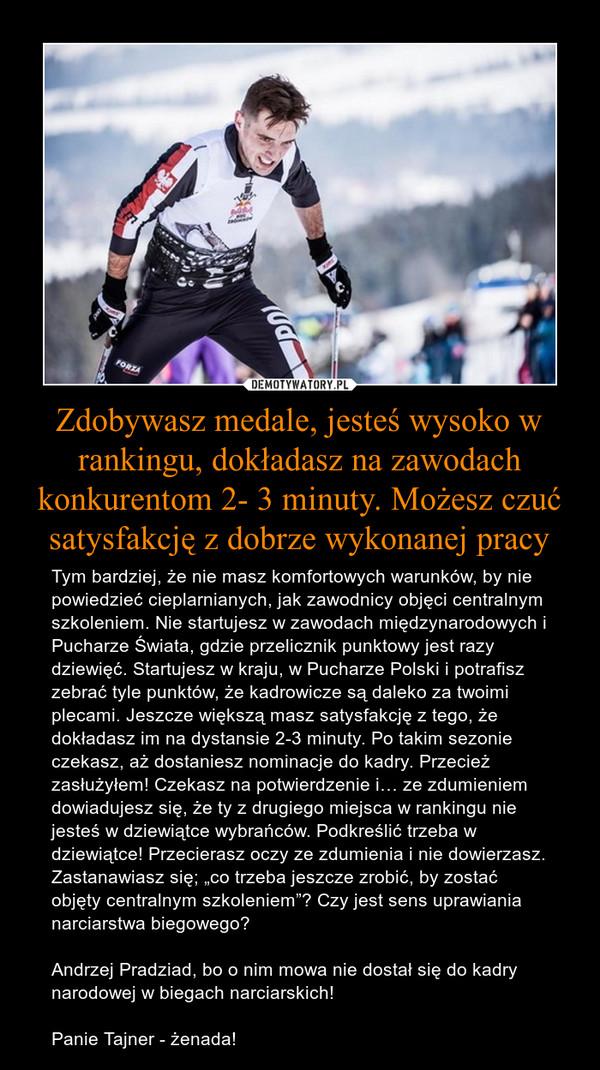 """Zdobywasz medale, jesteś wysoko w rankingu, dokładasz na zawodach konkurentom 2- 3 minuty. Możesz czuć satysfakcję z dobrze wykonanej pracy – Tym bardziej, że nie masz komfortowych warunków, by nie powiedzieć cieplarnianych, jak zawodnicy objęci centralnym szkoleniem. Nie startujesz w zawodach międzynarodowych i Pucharze Świata, gdzie przelicznik punktowy jest razy dziewięć. Startujesz w kraju, w Pucharze Polski i potrafisz zebrać tyle punktów, że kadrowicze są daleko za twoimi plecami. Jeszcze większą masz satysfakcję z tego, że dokładasz im na dystansie 2-3 minuty. Po takim sezonie czekasz, aż dostaniesz nominacje do kadry. Przecież zasłużyłem! Czekasz na potwierdzenie i… ze zdumieniem dowiadujesz się, że ty z drugiego miejsca w rankingu nie jesteś w dziewiątce wybrańców. Podkreślić trzeba w dziewiątce! Przecierasz oczy ze zdumienia i nie dowierzasz. Zastanawiasz się; """"co trzeba jeszcze zrobić, by zostać objęty centralnym szkoleniem""""? Czy jest sens uprawiania narciarstwa biegowego?Andrzej Pradziad, bo o nim mowa nie dostał się do kadry narodowej w biegach narciarskich!Panie Tajner - żenada!"""