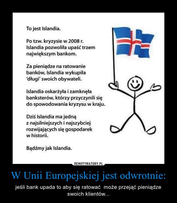 W Unii Europejskiej jest odwrotnie: – jeśli bank upada to aby się ratować  może przejąć pieniądze swoich klientów... To jest Islandia.Po tzw. kryzysie w 2008 r.Islandia pozwoliła upaść trzemnajwiększym bankom.Za pieniądze na ratowaniebanków, Islandia wykupiła'długi' swoich obywateli.Islandia oskarżyła i zamknęłabanksterów, którzy przyczynili siędo spowodowania kryzysu w kraju.Dziś Islandia ma jednąz najsilniejszych i najszybciejrozwijających się gospodarekw historii.Bądźmy jak Islandia.