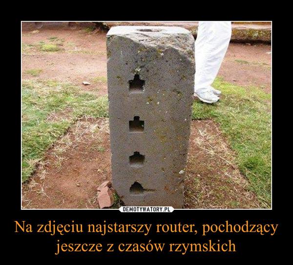 Na zdjęciu najstarszy router, pochodzący jeszcze z czasów rzymskich –