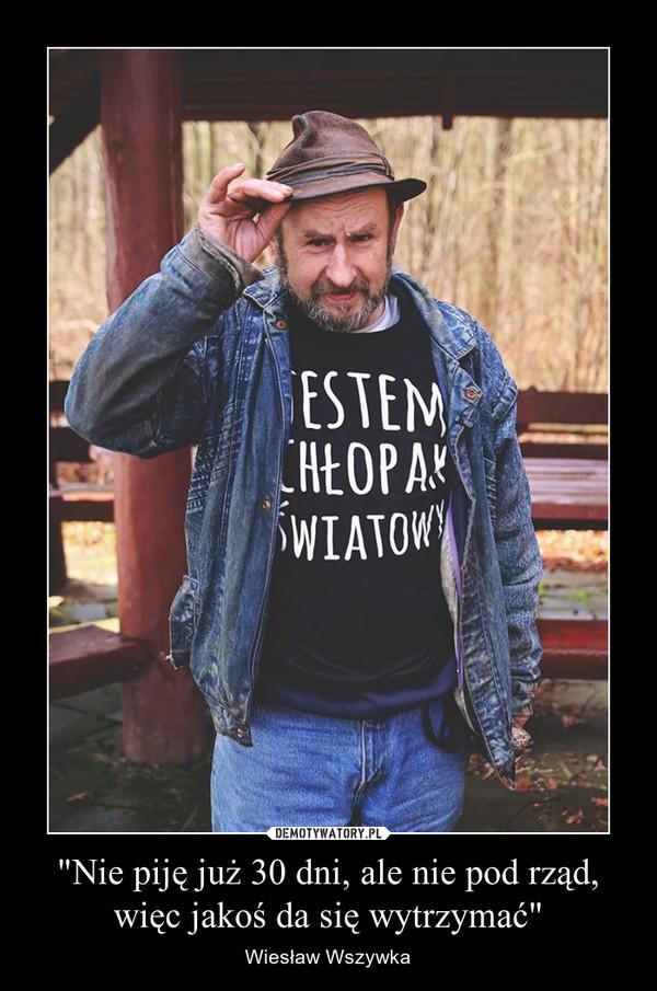 """""""Nie piję już 30 dni, ale nie pod rząd, więc jakoś da się wytrzymać"""" – Wiesław Wszywka"""