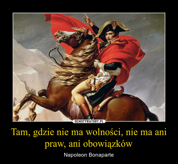 Tam, gdzie nie ma wolności, nie ma ani praw, ani obowiązków – Napoleon Bonaparte