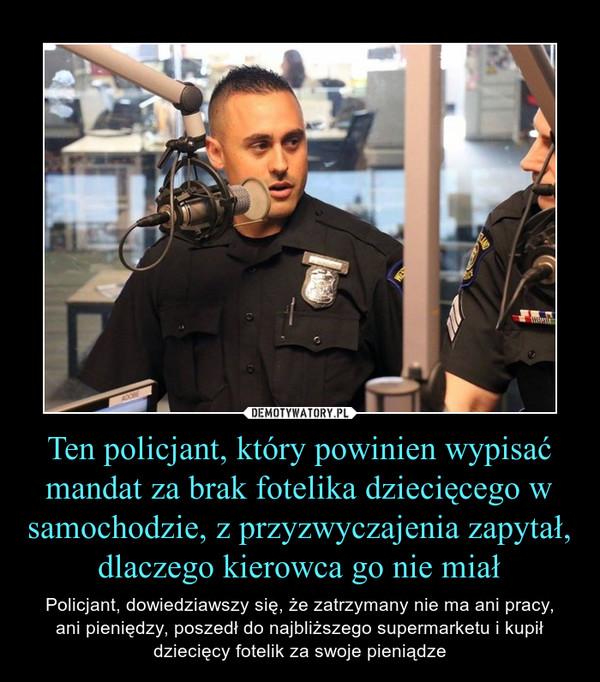 Ten policjant, który powinien wypisać mandat za brak fotelika dziecięcego w samochodzie, z przyzwyczajenia zapytał, dlaczego kierowca go nie miał – Policjant, dowiedziawszy się, że zatrzymany nie ma ani pracy,ani pieniędzy, poszedł do najbliższego supermarketu i kupił dziecięcy fotelik za swoje pieniądze