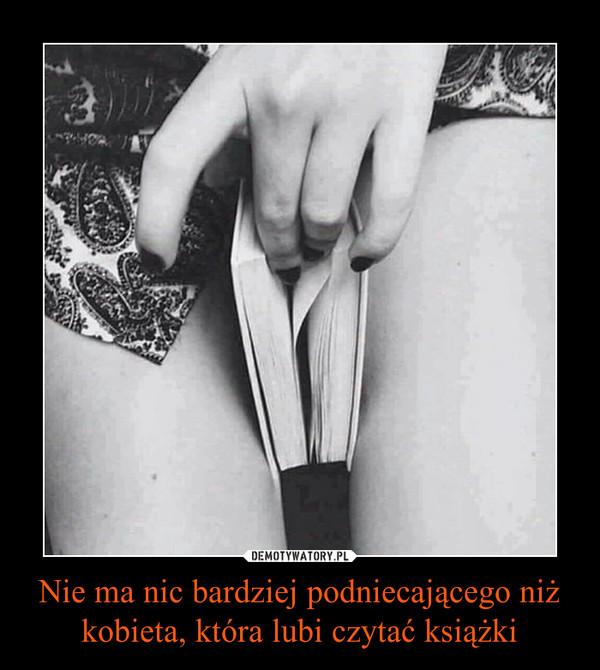 Nie ma nic bardziej podniecającego niż kobieta, która lubi czytać książki –
