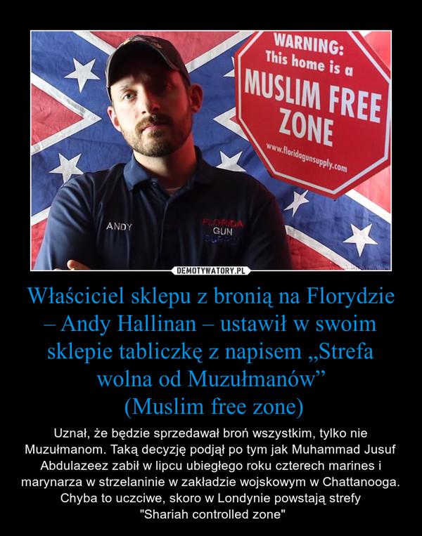 """Właściciel sklepu z bronią na Florydzie – Andy Hallinan – ustawił w swoim sklepie tabliczkę z napisem """"Strefa wolna od Muzułmanów"""" (Muslim free zone) – Uznał, że będzie sprzedawał broń wszystkim, tylko nie Muzułmanom. Taką decyzję podjął po tym jak Muhammad Jusuf Abdulazeez zabił w lipcu ubiegłego roku czterech marines i marynarza w strzelaninie w zakładzie wojskowym w Chattanooga.Chyba to uczciwe, skoro w Londynie powstają strefy """"Shariah controlled zone"""""""