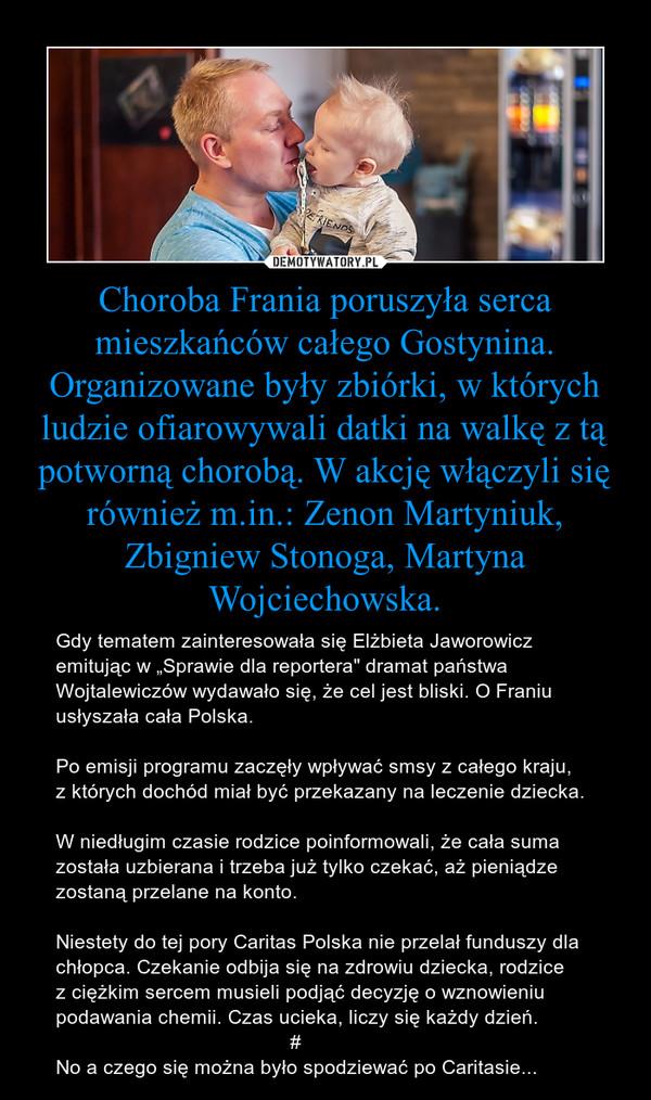 """Choroba Frania poruszyła serca mieszkańców całego Gostynina. Organizowane były zbiórki, w których ludzie ofiarowywali datki na walkę z tą potworną chorobą. W akcję włączyli się również m.in.: Zenon Martyniuk, Zbigniew Stonoga, Martyna Wojciechowska. – Gdy tematem zainteresowała się Elżbieta Jaworowicz emitując w """"Sprawie dla reportera"""" dramat państwa Wojtalewiczów wydawało się, że cel jest bliski. O Franiu usłyszała cała Polska.Po emisji programu zaczęły wpływać smsy z całego kraju, z których dochód miał być przekazany na leczenie dziecka.W niedługim czasie rodzice poinformowali, że cała suma została uzbierana i trzeba już tylko czekać, aż pieniądze zostaną przelane na konto.Niestety do tej pory Caritas Polska nie przelał funduszy dla chłopca. Czekanie odbija się na zdrowiu dziecka, rodzice z ciężkim sercem musieli podjąć decyzję o wznowieniu podawania chemii. Czas ucieka, liczy się każdy dzień.                                          #No a czego się można było spodziewać po Caritasie..."""