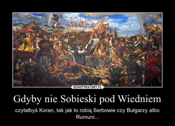 Gdyby nie Sobieski pod Wiedniem – czytałbyś Koran, tak jak to robią Serbowie czy Bułgarzy albo Rumuni...