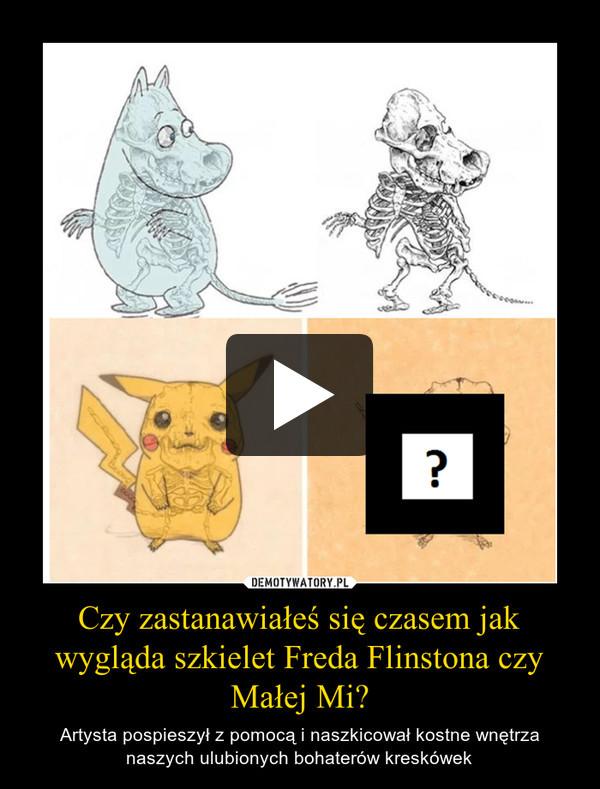 Czy zastanawiałeś się czasem jak wygląda szkielet Freda Flinstona czy Małej Mi? – Artysta pospieszył z pomocą i naszkicował kostne wnętrza naszych ulubionych bohaterów kreskówek