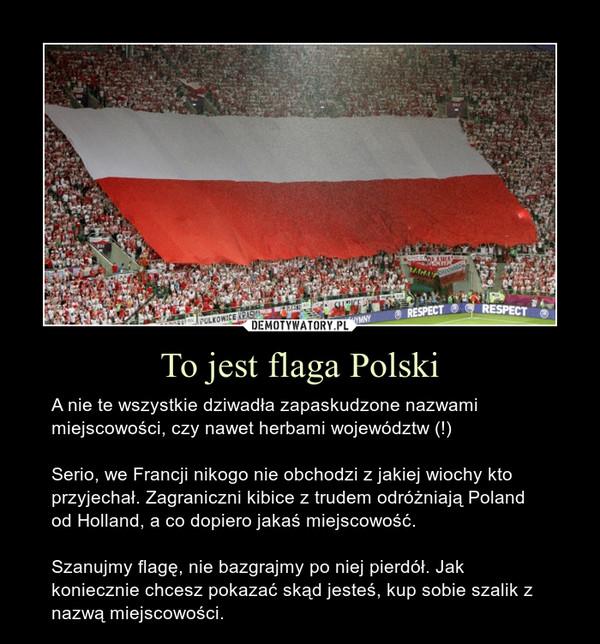To jest flaga Polski – A nie te wszystkie dziwadła zapaskudzone nazwami miejscowości, czy nawet herbami województw (!)Serio, we Francji nikogo nie obchodzi z jakiej wiochy kto przyjechał. Zagraniczni kibice z trudem odróżniają Poland od Holland, a co dopiero jakaś miejscowość.Szanujmy flagę, nie bazgrajmy po niej pierdół. Jak koniecznie chcesz pokazać skąd jesteś, kup sobie szalik z nazwą miejscowości.