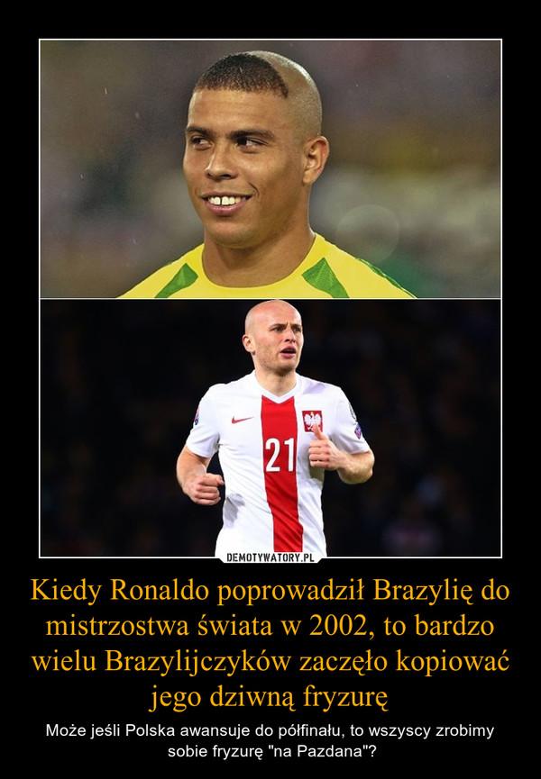 """Kiedy Ronaldo poprowadził Brazylię do mistrzostwa świata w 2002, to bardzo wielu Brazylijczyków zaczęło kopiować jego dziwną fryzurę – Może jeśli Polska awansuje do półfinału, to wszyscy zrobimy sobie fryzurę """"na Pazdana""""?"""