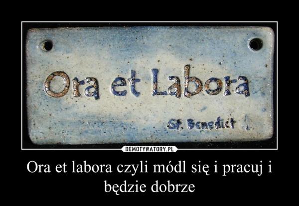 Ora et labora czyli módl się i pracuj i będzie dobrze –