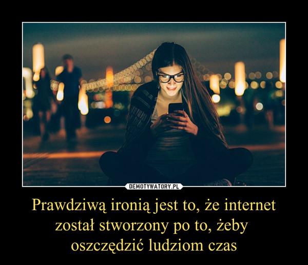Prawdziwą ironią jest to, że internet został stworzony po to, żeby oszczędzić ludziom czas –