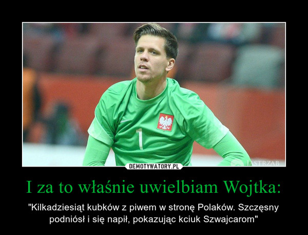 """I za to właśnie uwielbiam Wojtka: – """"Kilkadziesiąt kubków z piwem w stronę Polaków. Szczęsny podniósł i się napił, pokazując kciuk Szwajcarom"""""""