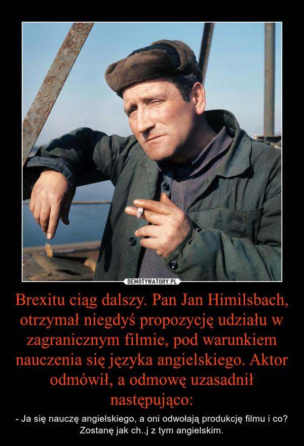 Brexitu ciąg dalszy. Pan Jan Himilsbach, otrzymał niegdyś propozycję udziału w zagranicznym filmie, pod warunkiem nauczenia się języka angielskiego. Aktor odmówił, a odmowę uzasadnił następująco: – - Ja się nauczę angielskiego, a oni odwołają produkcję filmu i co? Zostanę jak ch..j z tym angielskim.