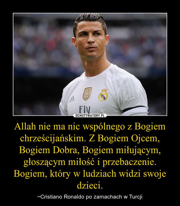 Allah nie ma nic wspólnego z Bogiem chrześcijańskim. Z Bogiem Ojcem, Bogiem Dobra, Bogiem miłującym, głoszącym miłość i przebaczenie. Bogiem, który w ludziach widzi swoje dzieci. – ~Cristiano Ronaldo po zamachach w Turcji