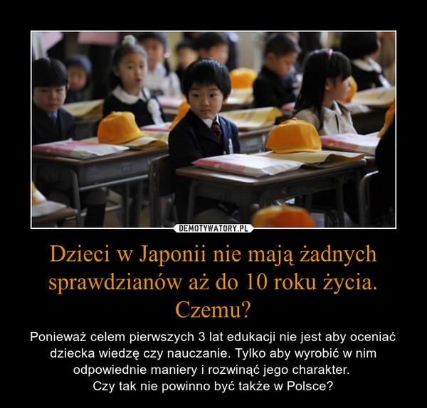Dzieci w Japonii nie mają żadnych sprawdzianów aż do 10 roku życia. Czemu? – Ponieważ celem pierwszych 3 lat edukacji nie jest aby oceniać dziecka wiedzę czy nauczanie. Tylko aby wyrobić w nim odpowiednie maniery i rozwinąć jego charakter. Czy tak nie powinno być także w Polsce?